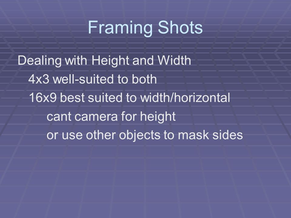 Framing Shots Dealing with Height and Width 4x3 well-suited to both 16x9 best suited to width/horizontal cant camera for height or use other objects t