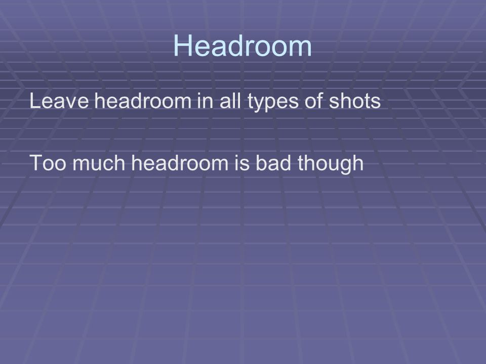 Headroom Leave headroom in all types of shots Too much headroom is bad though