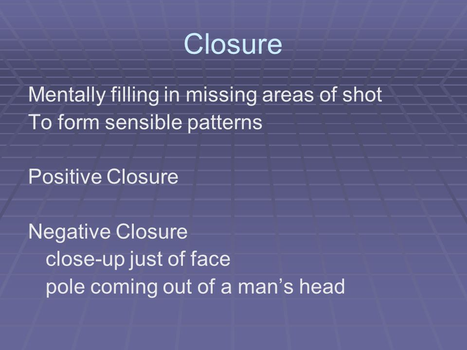 Closure Mentally filling in missing areas of shot To form sensible patterns Positive Closure Negative Closure close-up just of face pole coming out of a mans head