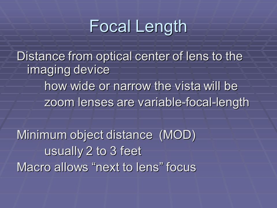 Focal Length Distance from optical center of lens to the imaging device how wide or narrow the vista will be zoom lenses are variable-focal-length Minimum object distance (MOD) usually 2 to 3 feet Macro allows next to lens focus
