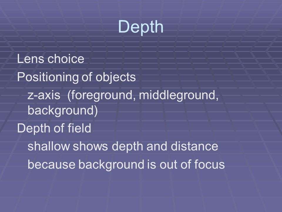Depth Lens choice Positioning of objects z-axis (foreground, middleground, background) Depth of field shallow shows depth and distance because background is out of focus