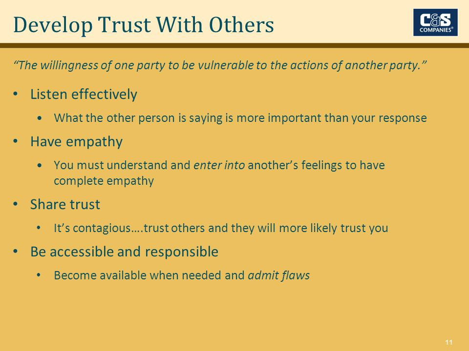 11 Develop Trust With Others Listen effectively What the other person is saying is more important than your response Have empathy You must understand and enter into anothers feelings to have complete empathy Share trust Its contagious….trust others and they will more likely trust you Be accessible and responsible Become available when needed and admit flaws The willingness of one party to be vulnerable to the actions of another party.