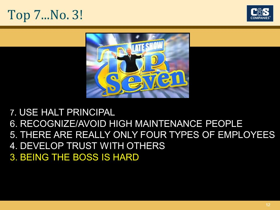 12 Top 7...No. 3. 7. USE HALT PRINCIPAL 6. RECOGNIZE/AVOID HIGH MAINTENANCE PEOPLE 5.