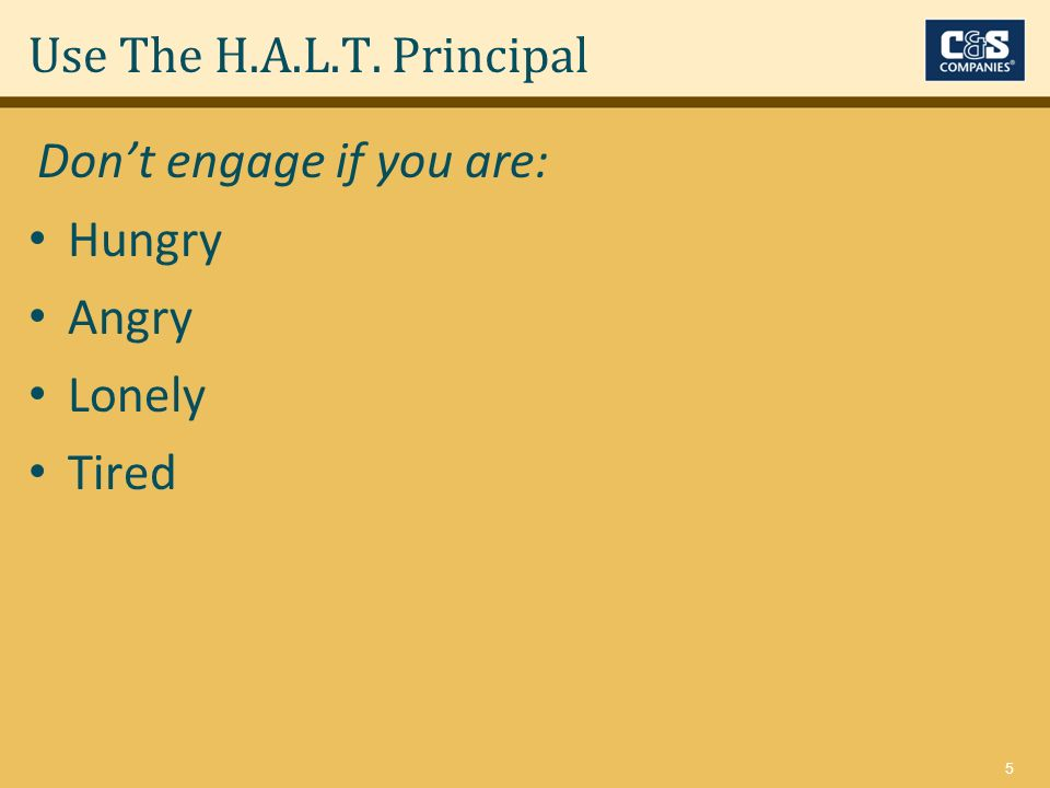 5 Use The H.A.L.T. Principal Hungry Angry Lonely Tired Dont engage if you are: