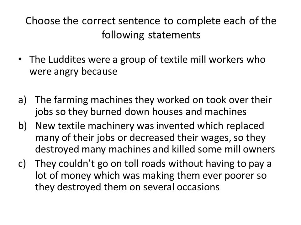 Choose the correct sentence to complete each of the following statements The Luddites were a group of textile mill workers who were angry because a)The farming machines they worked on took over their jobs so they burned down houses and machines b)New textile machinery was invented which replaced many of their jobs or decreased their wages, so they destroyed many machines and killed some mill owners c)They couldnt go on toll roads without having to pay a lot of money which was making them ever poorer so they destroyed them on several occasions