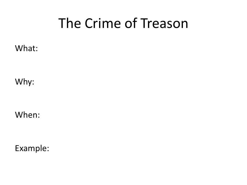 The Crime of Treason What: Why: When: Example:
