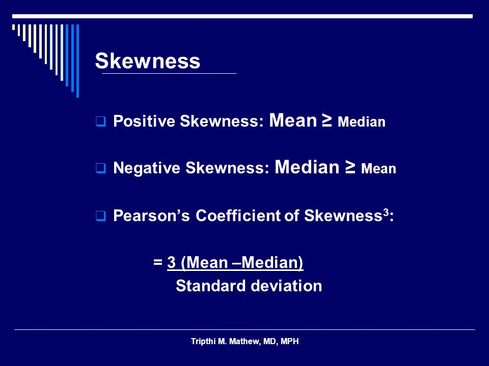 Tripthi M. Mathew, MD, MPH Skewness Positive Skewness: Mean Median Negative Skewness: Median Mean Pearsons Coefficient of Skewness 3 : = 3 (Mean –Medi