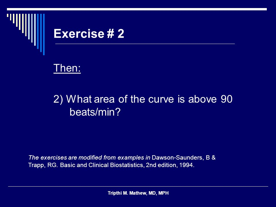 Tripthi M. Mathew, MD, MPH Exercise # 2 Then: 2) What area of the curve is above 90 beats/min? The exercises are modified from examples in Dawson-Saun