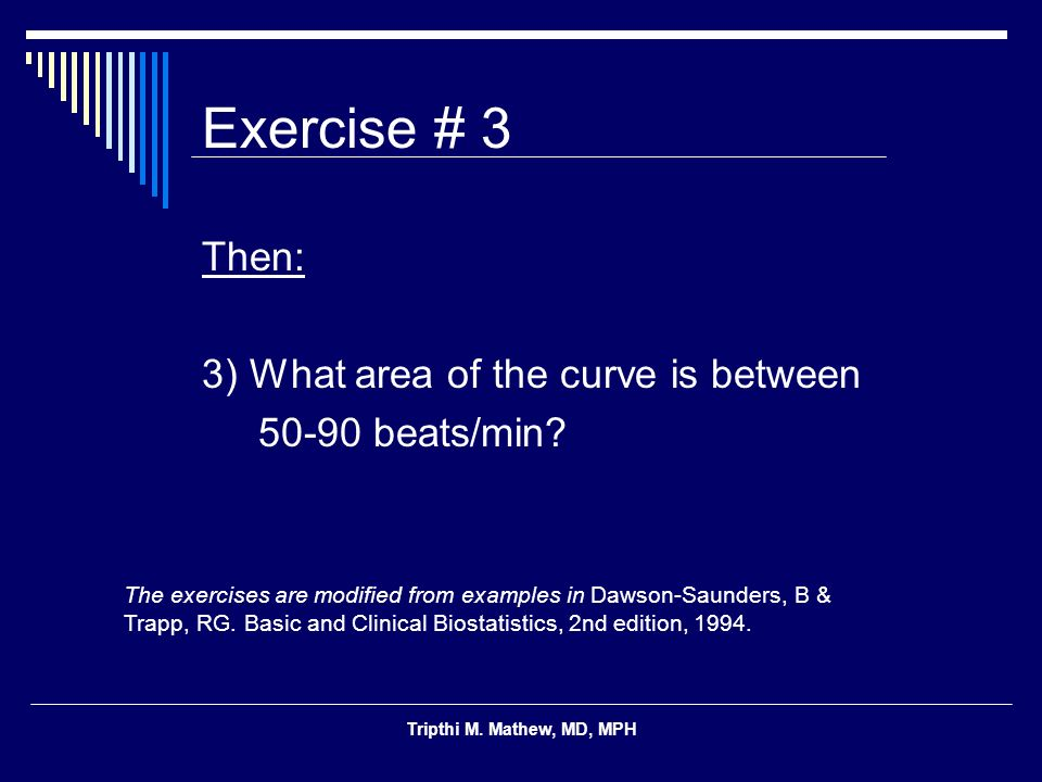 Tripthi M. Mathew, MD, MPH Exercise # 3 Then: 3) What area of the curve is between 50-90 beats/min? The exercises are modified from examples in Dawson