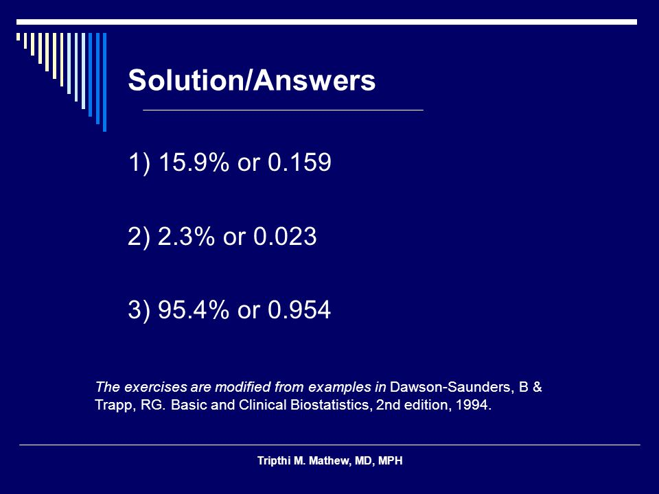 Tripthi M. Mathew, MD, MPH Solution/Answers 1) 15.9% or 0.159 2) 2.3% or 0.023 3) 95.4% or 0.954 The exercises are modified from examples in Dawson-Sa