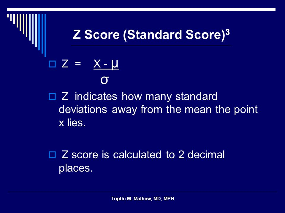 Tripthi M. Mathew, MD, MPH Z Score (Standard Score) 3 Z = X - μ Z indicates how many standard deviations away from the mean the point x lies. Z score