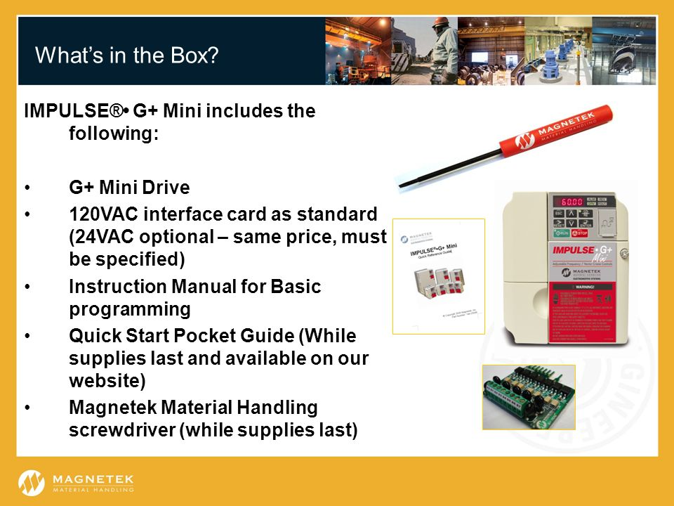 Whats in the Box? IMPULSE® G+ Mini includes the following: G+ Mini Drive 120VAC interface card as standard (24VAC optional – same price, must be speci