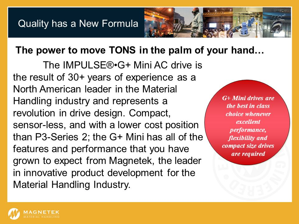 Quality has a New Formula The power to move TONS in the palm of your hand… G+ Mini drives are the best in class choice whenever excellent performance,
