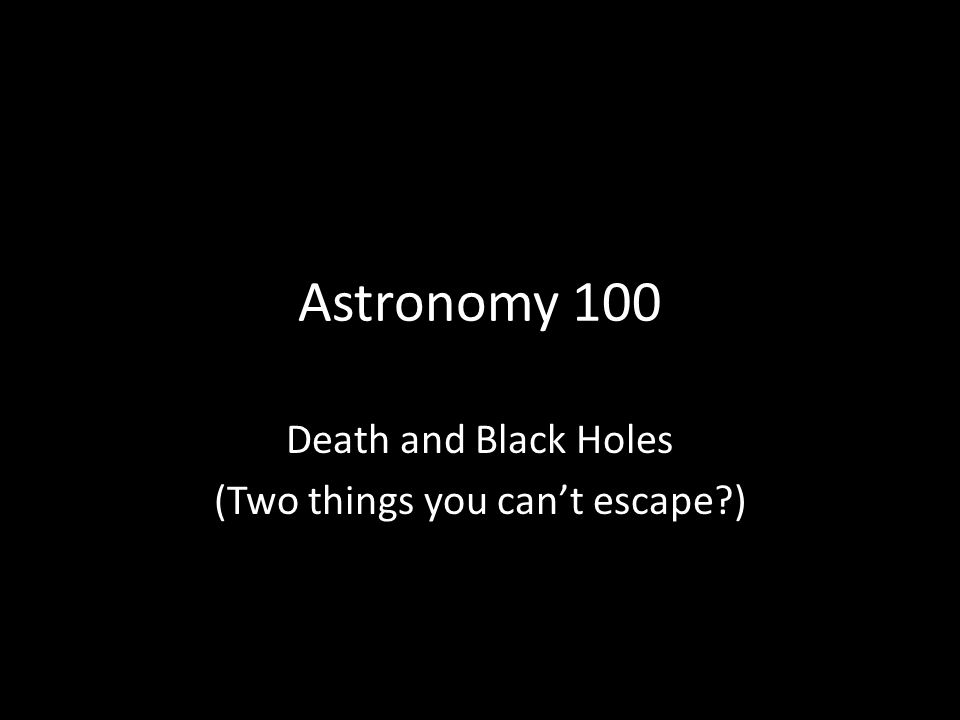 Astronomy 100 Death and Black Holes (Two things you cant escape )