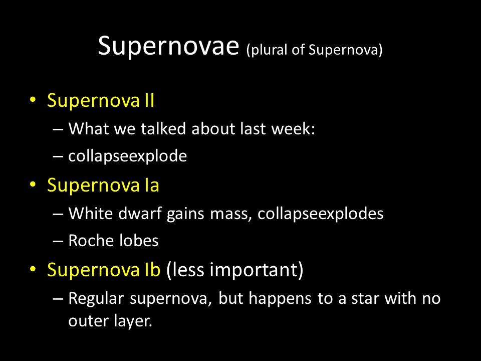 Supernovae (plural of Supernova) Supernova II – What we talked about last week: – collapseexplode Supernova Ia – White dwarf gains mass, collapseexplodes – Roche lobes Supernova Ib (less important) – Regular supernova, but happens to a star with no outer layer.
