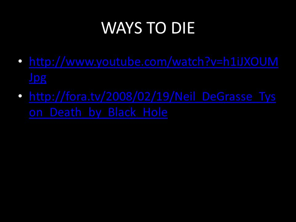 WAYS TO DIE http://www.youtube.com/watch v=h1iJXOUM Jpg http://www.youtube.com/watch v=h1iJXOUM Jpg http://fora.tv/2008/02/19/Neil_DeGrasse_Tys on_Death_by_Black_Hole http://fora.tv/2008/02/19/Neil_DeGrasse_Tys on_Death_by_Black_Hole