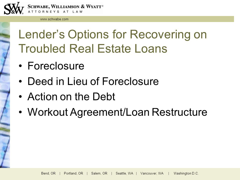www.schwabe.com Bend, OR | Portland, OR | Salem, OR | Seattle, WA | Vancouver, WA | Washington D.C. Lenders Options for Recovering on Troubled Real Es