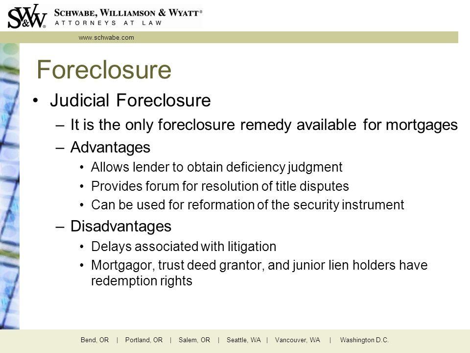 www.schwabe.com Bend, OR | Portland, OR | Salem, OR | Seattle, WA | Vancouver, WA | Washington D.C. Foreclosure Judicial Foreclosure –It is the only f
