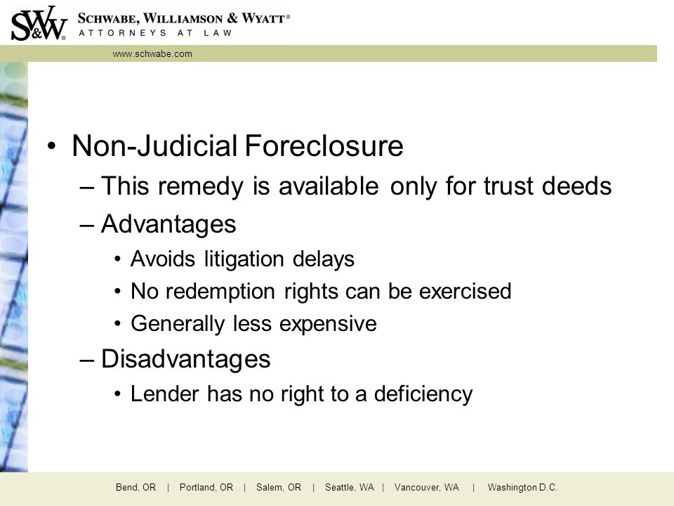www.schwabe.com Bend, OR | Portland, OR | Salem, OR | Seattle, WA | Vancouver, WA | Washington D.C. Non-Judicial Foreclosure –This remedy is available