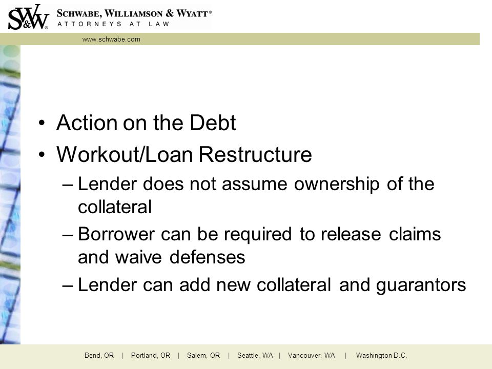 www.schwabe.com Bend, OR | Portland, OR | Salem, OR | Seattle, WA | Vancouver, WA | Washington D.C. Action on the Debt Workout/Loan Restructure –Lende