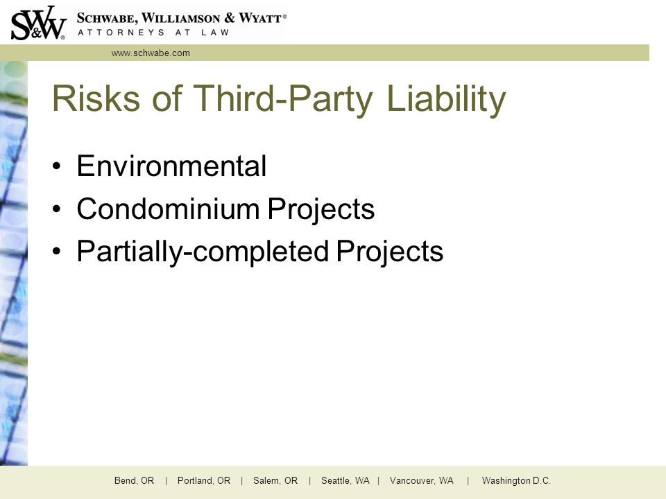 www.schwabe.com Bend, OR | Portland, OR | Salem, OR | Seattle, WA | Vancouver, WA | Washington D.C. Risks of Third-Party Liability Environmental Condo