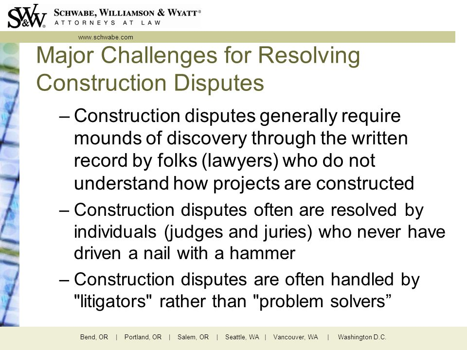 www.schwabe.com Bend, OR | Portland, OR | Salem, OR | Seattle, WA | Vancouver, WA | Washington D.C. Major Challenges for Resolving Construction Disput