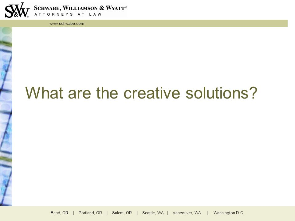 www.schwabe.com Bend, OR | Portland, OR | Salem, OR | Seattle, WA | Vancouver, WA | Washington D.C. What are the creative solutions?
