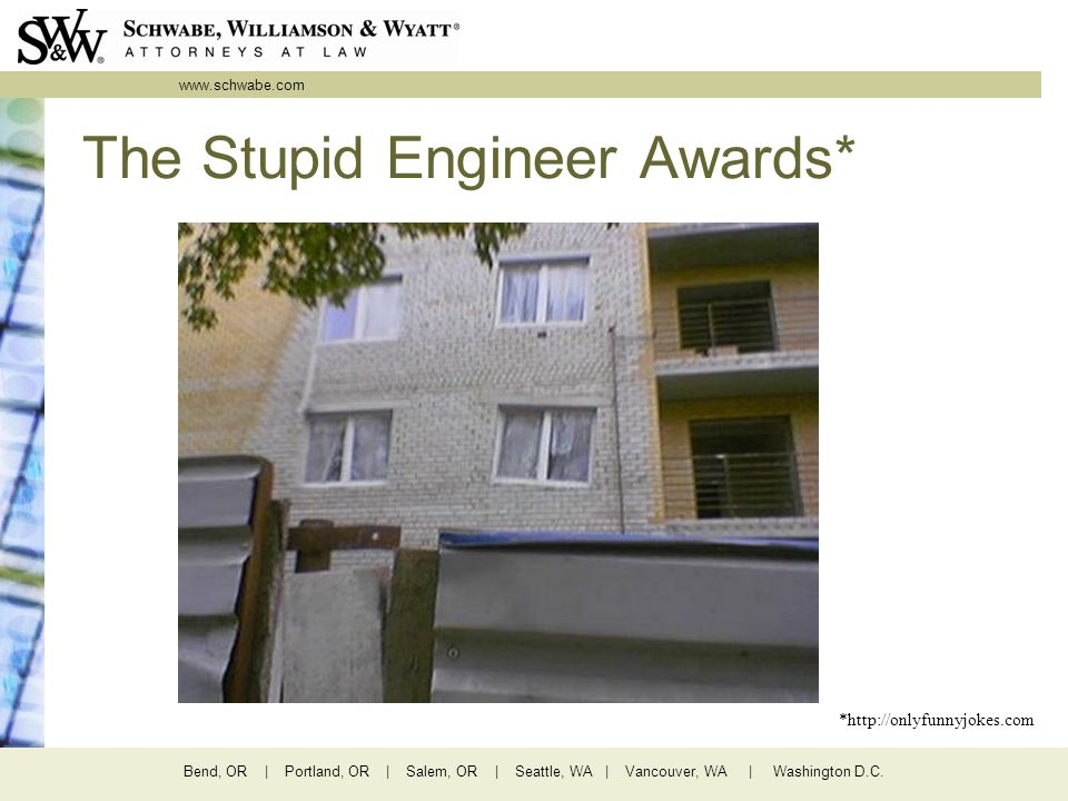 www.schwabe.com Bend, OR | Portland, OR | Salem, OR | Seattle, WA | Vancouver, WA | Washington D.C. The Stupid Engineer Awards* *http://onlyfunnyjokes