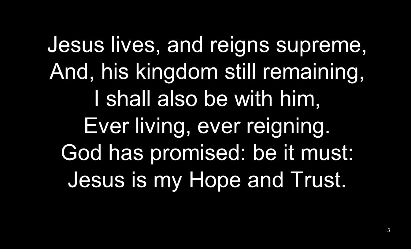 Jesus lives, and reigns supreme, And, his kingdom still remaining, I shall also be with him, Ever living, ever reigning.