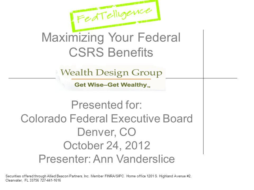 Maximizing Your Federal CSRS Benefits Presented for: Colorado Federal Executive Board Denver, CO October 24, 2012 Presenter: Ann Vanderslice Securitie