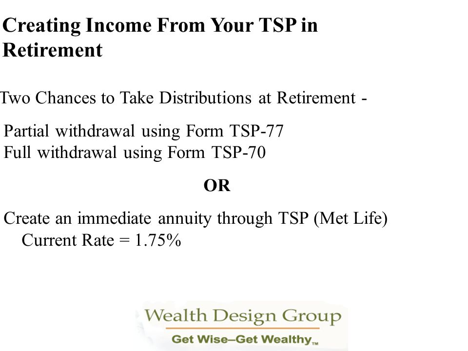 Creating Income From Your TSP in Retirement Two Chances to Take Distributions at Retirement - Partial withdrawal using Form TSP-77 Full withdrawal usi