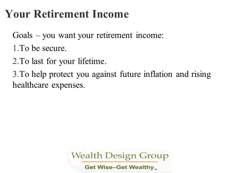Goals – you want your retirement income: 1. To be secure. 2. To last for your lifetime. 3. To help protect you against future inflation and rising hea