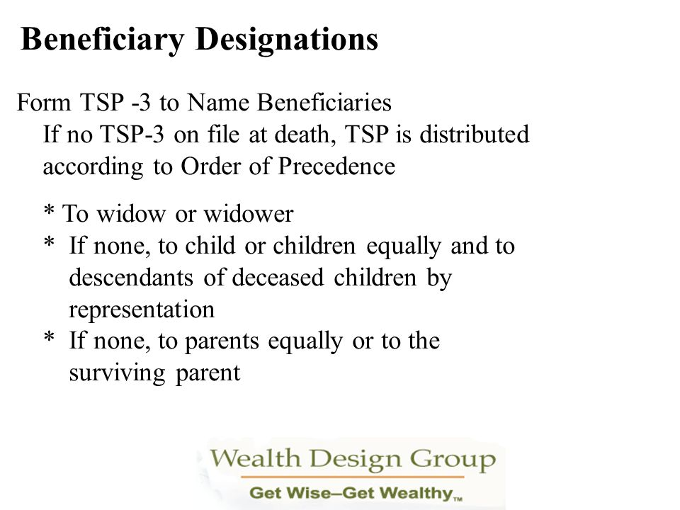Form TSP -3 to Name Beneficiaries If no TSP-3 on file at death, TSP is distributed according to Order of Precedence * To widow or widower * If none, t