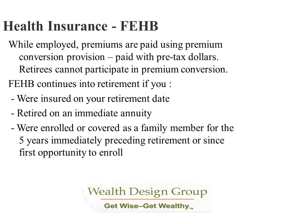 While employed, premiums are paid using premium conversion provision – paid with pre-tax dollars. Retirees cannot participate in premium conversion. F