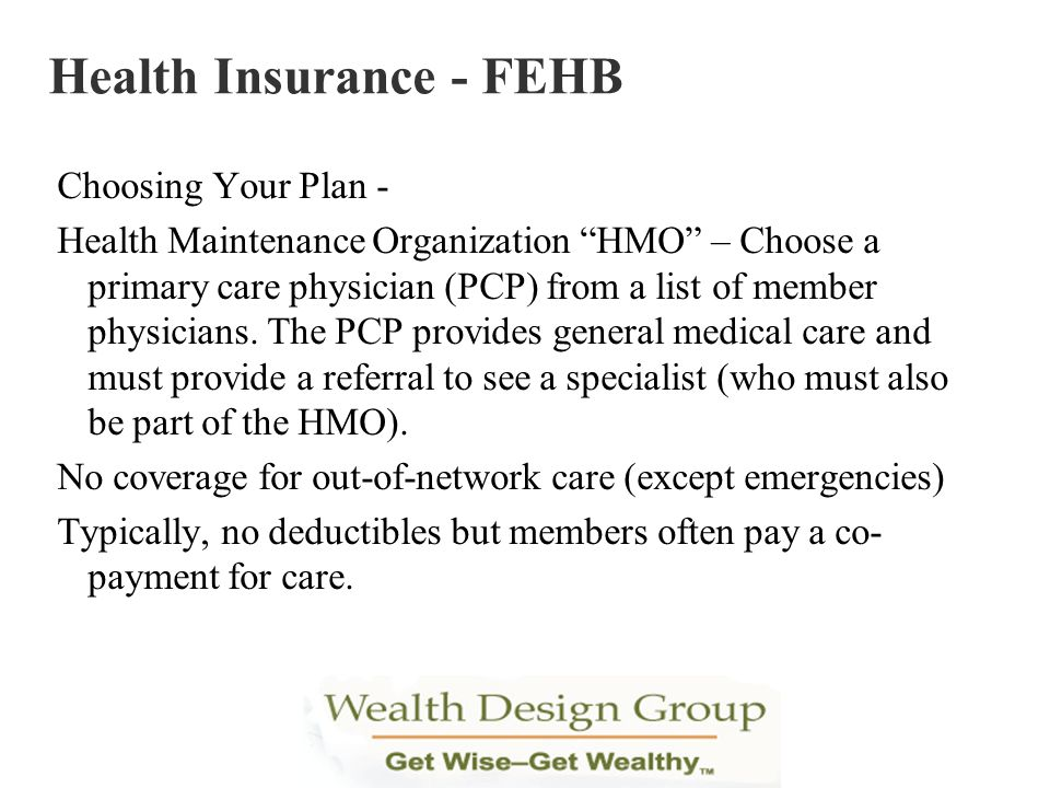 Choosing Your Plan - Health Maintenance Organization HMO – Choose a primary care physician (PCP) from a list of member physicians. The PCP provides ge
