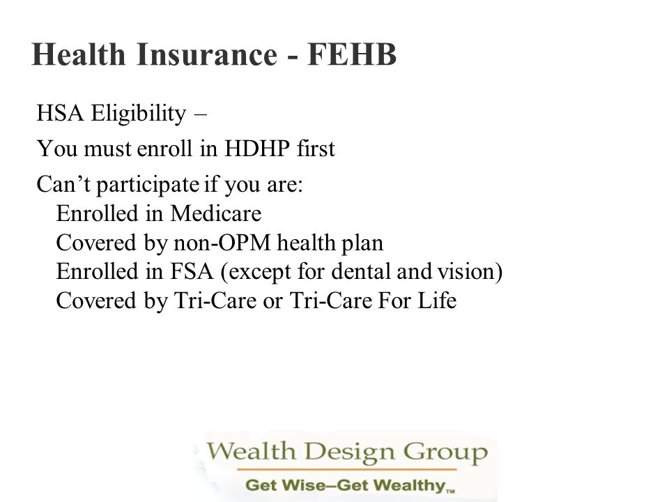 HSA Eligibility – You must enroll in HDHP first Cant participate if you are: Enrolled in Medicare Covered by non-OPM health plan Enrolled in FSA (exce