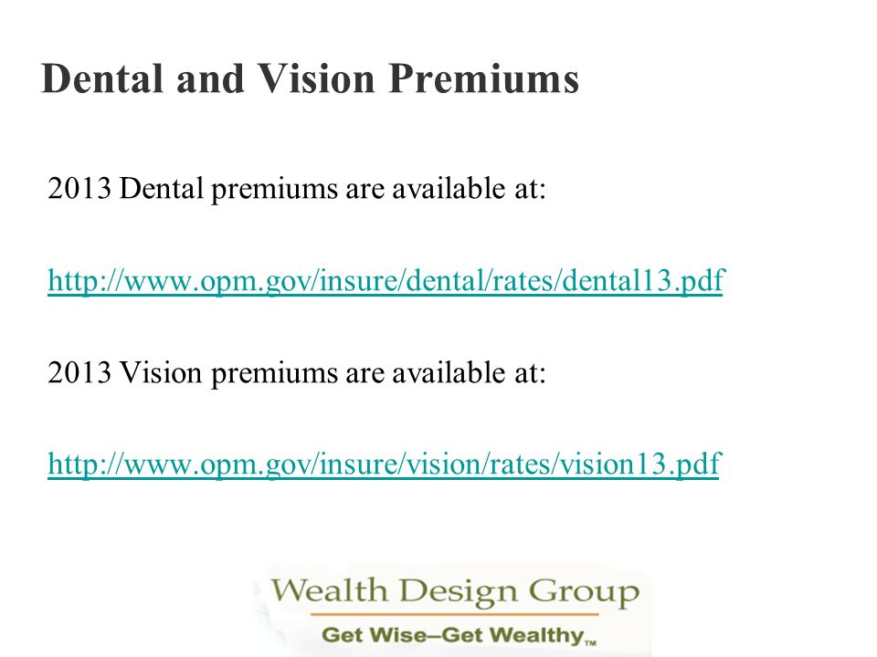 2013 Dental premiums are available at: http://www.opm.gov/insure/dental/rates/dental13.pdf 2013 Vision premiums are available at: http://www.opm.gov/i