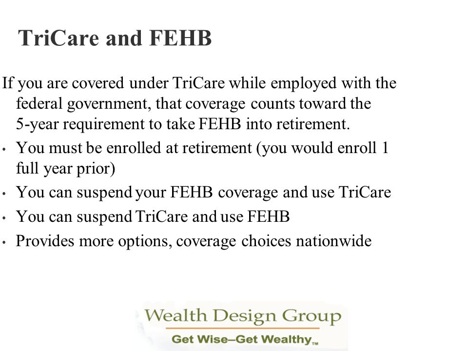 If you are covered under TriCare while employed with the federal government, that coverage counts toward the 5-year requirement to take FEHB into reti