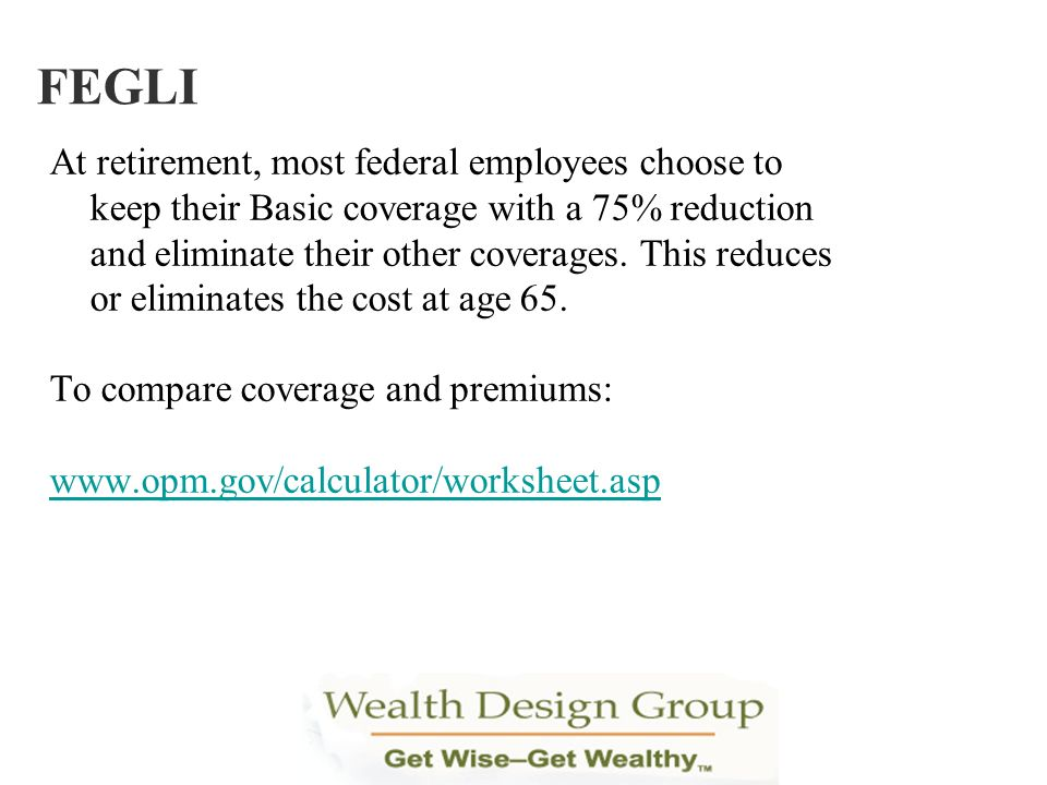 At retirement, most federal employees choose to keep their Basic coverage with a 75% reduction and eliminate their other coverages. This reduces or el