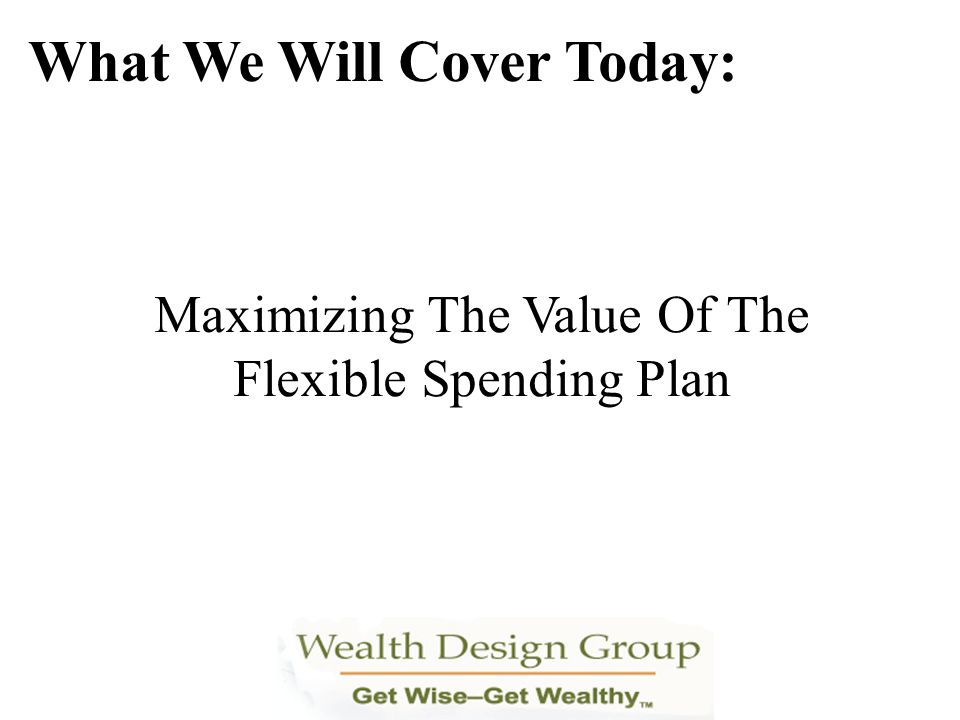 Maximizing The Value Of The Flexible Spending Plan What We Will Cover Today: