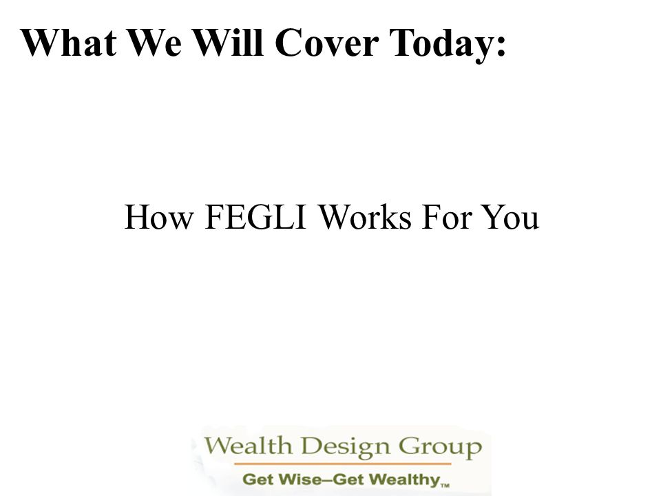 How FEGLI Works For You What We Will Cover Today: