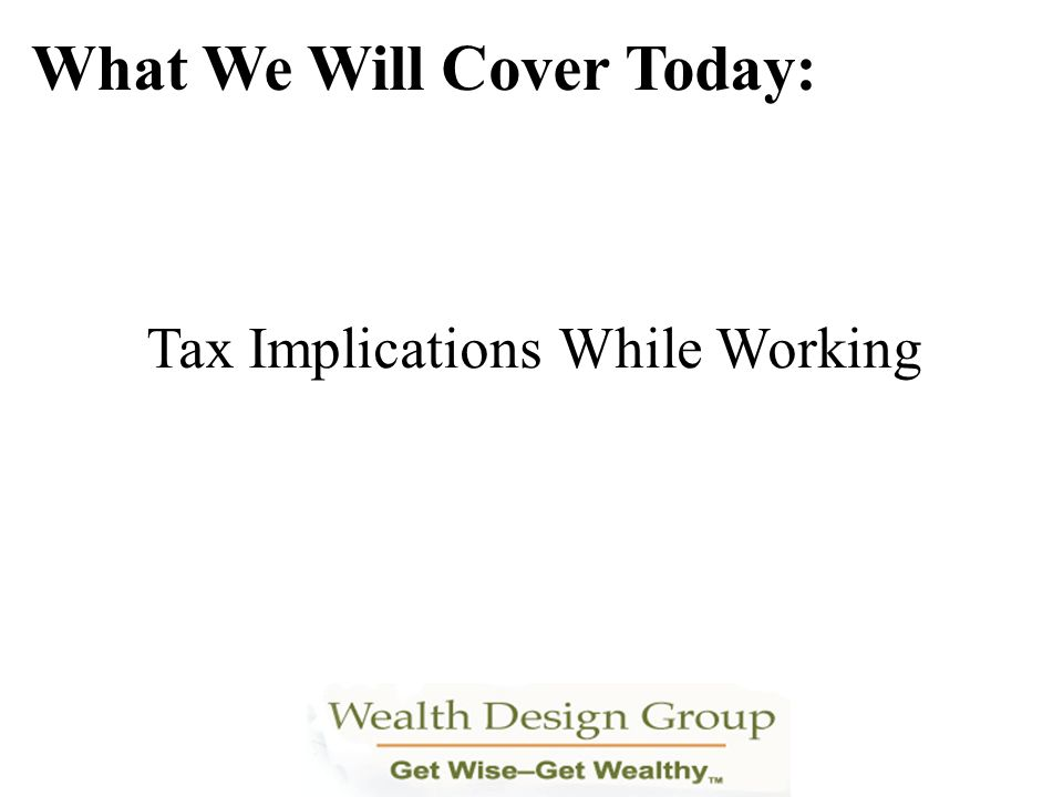 Tax Implications While Working What We Will Cover Today: