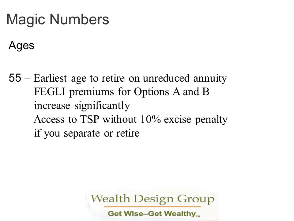 Ages 55 = Earliest age to retire on unreduced annuity FEGLI premiums for Options A and B increase significantly Access to TSP without 10% excise penal