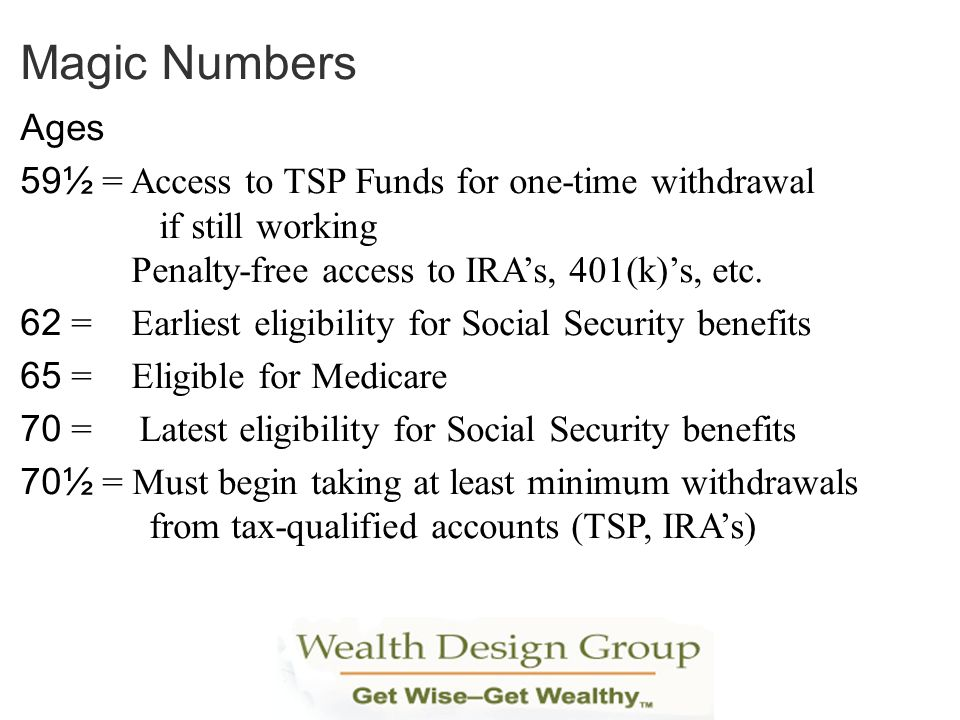 Ages 59½ = Access to TSP Funds for one-time withdrawal if still working Penalty-free access to IRAs, 401(k)s, etc. 62 = Earliest eligibility for Socia