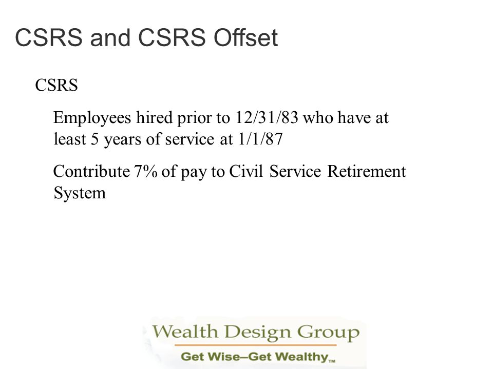 CSRS Employees hired prior to 12/31/83 who have at least 5 years of service at 1/1/87 Contribute 7% of pay to Civil Service Retirement System CSRS and