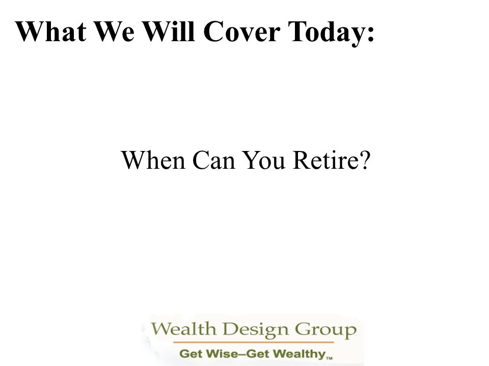 When Can You Retire? What We Will Cover Today: