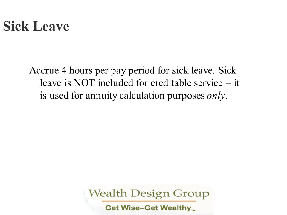 Accrue 4 hours per pay period for sick leave. Sick leave is NOT included for creditable service – it is used for annuity calculation purposes only. Si