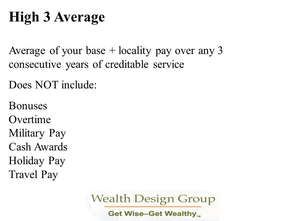 High 3 Average Average of your base + locality pay over any 3 consecutive years of creditable service Does NOT include: Bonuses Overtime Military Pay