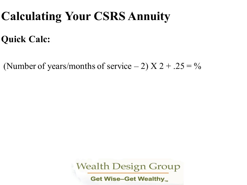 Quick Calc: (Number of years/months of service – 2) X 2 +.25 = % Calculating Your CSRS Annuity