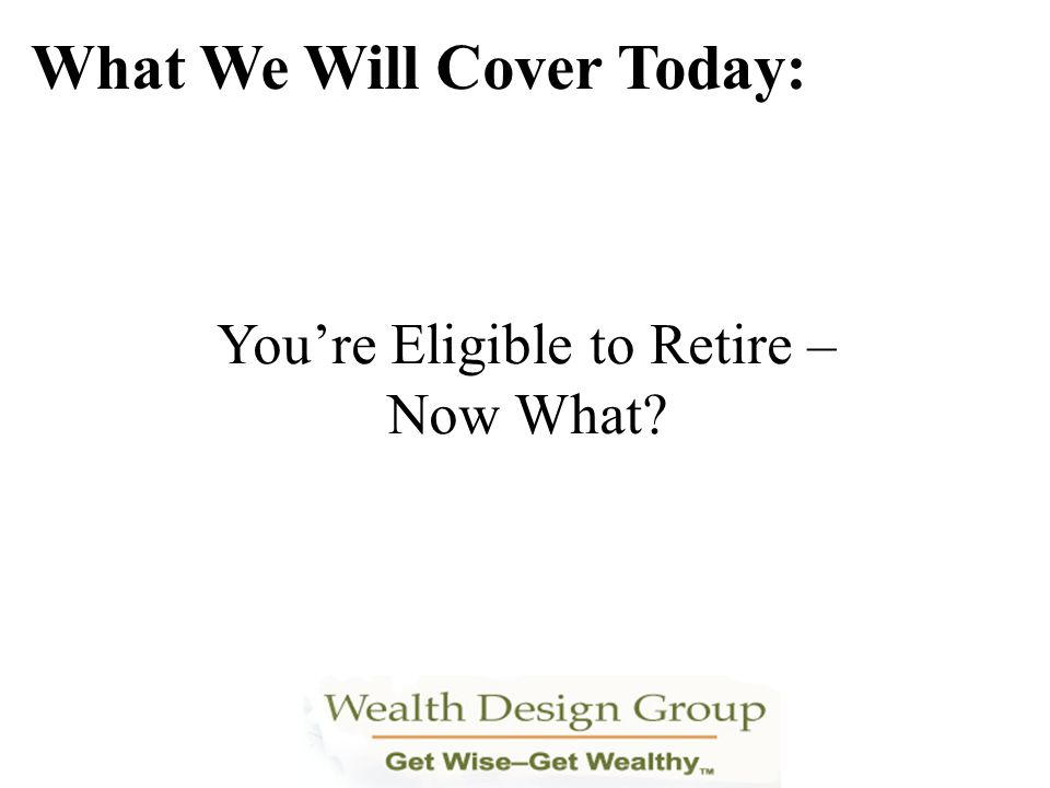Retiring Under a VERA or VERA/VSIP What We Will Cover Today: